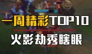 一周精彩TOP10:这才是火影劫!秀瞎双眼
