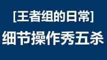 王者组的日常:Gosu伊泽 细节操作秀五杀