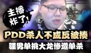 主播炸了:PDD杀人不成反被揍 骚男单挑大龙惨遭单杀!