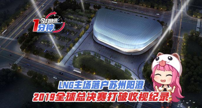 今日快讯:LNG主场落户苏州阳澄,S9全球总决赛打破收视纪录