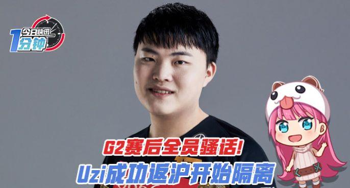今日快讯:Uzi成功返沪开始隔离,G2赛后全员骚话!