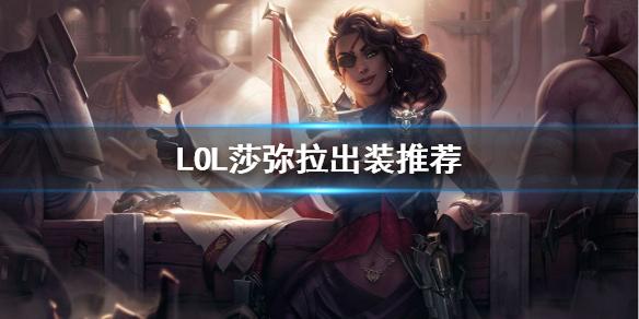 《英雄联盟》S11沙漠玫瑰怎么出装 LOL莎弥拉出装推荐
